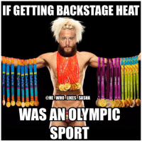Apparently, Memes, and Wrestling: IF GETTING BACKSTAGE HEAT  @HE WHO LIKES SASHA  830  WAS AN:OLYMPIC  SPORT I've seen tons of reports about Enzo having so much heat on him backstage right now. Apparently he's also gotten kicked out of the locker room. This sucks because He's been doing the best promo work of his career recently and has really gotten the fans behind him. But this likely means he won't be able to get far in the company with the locker room not behind him. Hopefully this changes and he gets back in good graces with the locker room and backstage officials. wwe wwememe wwememes enzoamore bigcass bigshow sawft certifiedg wrestler wrestling wrestlemania wrestlingmemes prowrestling professionalwrestling howyoudoin worldwrestlingentertainment wweuniverse wwenetwork wwesuperstars raw wweraw mondaynightraw smackdown smackdownlive sdlive wwesmackdown nxt wwenxt wwelive summerslam