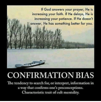 God, Memes, and Browns: If God answers your prayer, He is  increasing your faith. If He delays, He is  increasing your patience. If He doesn't  answer, He has something better for you.  CONFIRMATION BIAS  The tendency to search for, or interpret, information in  a way that confirms one's preconceptions.  Characteristic trait of cult mentality. CW Brown