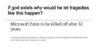 "God, Memes, and Microsoft: If god exists why would he let tragedies  like this happen?  Microsoft Paint to be killed off after 32  years  Long-standing basic graphics editing program, used throughout childhoods since  the 1980s, has been marked for death <p>ms paint didnt deserve this via /r/memes <a href=""http://ift.tt/2tx5C8x"">http://ift.tt/2tx5C8x</a></p>"