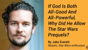 God, Star Wars, and Good: If God Is Both  All-Good And  All-Powerful,  Why Did He Allow  The Star Wars  Prequels?  By Jake Everett  Skeptic, Star Wars enthusiast An interesting point