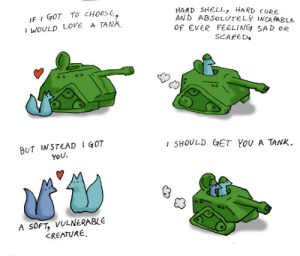 Love, Sad, and Got: IF GOT TO CHOOs  I WOULD LOVE A TANK  HARD 5HELL, HARD CORE.  AND ABSoLUTELY INCAAABLe  of EVER FEELING SAD OR  SCARED  BUT INSTEAD I G0T  SHOULD GET VOU A TANK.  YoU  A SoFT, VULNERABLE  CREATURE To Love a Tank