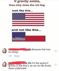 Fall, Life, and Wow: If gravity exists,  then wihy does the US flag  look like this..  and not like this...  Felie Because that how  it's disign  18h Reply  is life It's like saying if  gravity is real then y do we not fall straite  down underwater Wow now that I think ahout it..