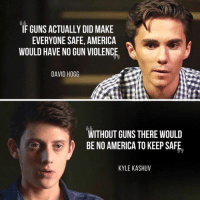 America, Guns, and Memes: IF GUNS ACTUALLY DID MAKE  EVERYONE SAFE, AMERICA  WOULD HAVE NO GUN VIOLENCE  DAVID HOGG  WITHOUT GUNS THERE WOULD  BE NO AMERICA TO KEEP SAFE  KYLE KASHUV (GC)
