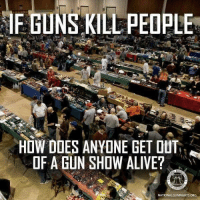 Alive, Doe, and Guns: IF GUNS KILL PEOPLE  HOW DOES ANYONE GET OUT  OF A GUN SHOW ALIVE?  NATIONALGUNRIGHTS ORG Myster