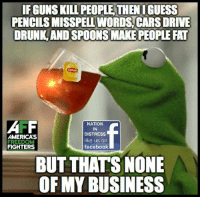 🤔: IF GUNS KILL PEOPLE THEN I GUESS  PENCILS MISSPELL WORDS CARS DRIVE  DRUNK AND SPOONS MAKE PEOPLE FAT  AMERICA'S  FIGHTERS  NATION  IN  DISTRESS  like us on  facebook  BUT THATS NONE  OF MY BUSINESS 🤔