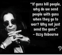 """Let's send all the black bad guns to war so our children can stay home since they aren't mentally stable to have one: If guns kill people,  why do we send  people with guns  when they go to  war? Why not just  send the guns""""  ~ Ozzy Osbourne Let's send all the black bad guns to war so our children can stay home since they aren't mentally stable to have one"""