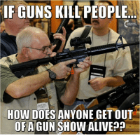 Doe, Guns, and Memes: IF GUNS KILLPEOPLE  HOW DOES ANYONE GET OUT  OF A GUN SHOW ALIVEpp