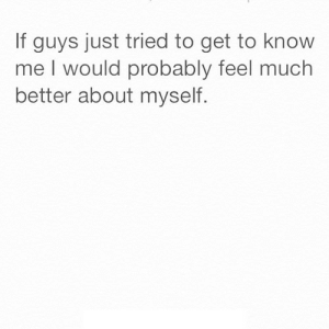 https://iglovequotes.net/: If guys just tried to get to know  me I would probably feel much  better about myself. https://iglovequotes.net/