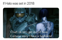 Halo, Memes, and Sorry: If Halo was set in 2018  sPola  Chief: ok let's get out of here  Cortana: sorry I have a boyfriend What if we say sorry I have a girlfriend first 🤔