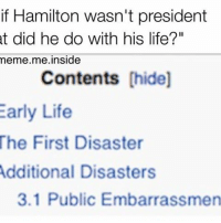 """Life, Meme, and Memes: if Hamilton wasn't president  t did he do with his life?""""  meme me inside  Contents [hide]  Early Life  The First Disaster  Additional Disasters  3.1 Public Embarrassmen Never gone be president now"""