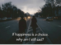Sad, Happiness, and Why: If happiness is a choice,  why am Istill sad?