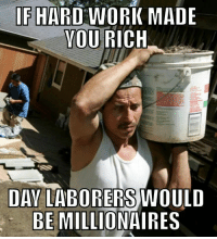 IF HARD WORK MADE  YOU  RICH  DAY LABORERS WOULD  BE MILLIONAIRES Sometimes the people who work the hardest are just scraping by