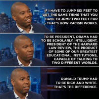 Being Rich, Ben Carson, and Donald Trump: IF HAVE TO JUMP SIX FEET TO  GET THE SAME THING THAT YOU  HAVE TO JUMP TWO FEET FOR  THAT'S HOW RACISM WORKS.  TO BE PRESIDENT OBAMA HAD  TO BE SCHOLARLY INTELLIGENT.  PRESIDENT OF THE HARVARD  LAW REVIEW THE PRODUCT  OF SOME OF OUR GREATEST  EDUCATIONAL INSTITUTIONS.  CAPABLE OF TALKING TO  TWO DIFFERENT WORLDS.  DONALD TRUMP HAD  TO BE RICH AND WHITE.  THAT'S THE DIFFERENCE. For those of you that would claim Trumps presidency has nothing to do with race . Why isn't BenCarson president he is a world renowned GENIUS neurosurgeon and worth over 20 million but was raised by a single mom in poverty. He picked himself up by the bootstraps and still lost to a man that came from wealth and his ONLY qualification was being white . Where is the lie 🤔 17thsoulja BlackIG17th amerikkkandoublestandard Could anyone other than a male of European decent get elected president with a pending rape case which was dropped , a fraud case which was settled out of court. Three baby mommas and a wife that plagiarized the sitting First Lady with nude photos readily available on the internet ? No need to mention his multiple bankruptcies and absolutely NO experience in public office. 🤔 then he turns around an selects Ben Carson who admittedly is unqualified for public office yet ran for president to the position of Housing and urban development secretary. Just because he's black yet he never lived in public housing himself. Now you see the kind of skewed logic we are dealing with...