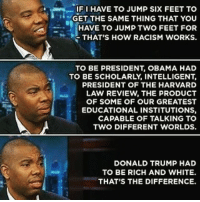 Being Rich, Memes, and Racism: IF HAVE TO JUMP SIX FEET TO  GET THE SAME THING THAT YOU  HAVE TO JUMP TWO FEET FOR  THAT'S HOW RACISM WORKS.  TO BE PRESIDENT OBAMA HAD  TO BE SCHOLARLY INTELLIGENT  PRESIDENT OF THE HARVARD  LAW REVIEW THE PRODUCT  OF SOME OF OUR GREATEST  EDUCATIONAL INSTITUTIONS,  CAPABLE OF TALKING TO  TWO DIFFERENT WORLDS.  DONALD TRUMP HAD  TO BE RICH AND WHITE.  THAT'S THE DIFFERENCE. 💯💯💯💡 Wait for it.. wait for it.. idontseecolor in the comment section is coming donaldtrump white male privilege ☕🐸