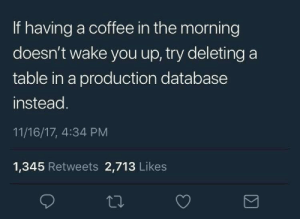 Coffee, Sleeping, and Table: If having a coffee in the morning  doesn't wake you up, try deleting a  table in a production database  instead.  11/16/17, 4:34 PM  1,345 Retweets 2,713 Likes I am not sleeping again!!