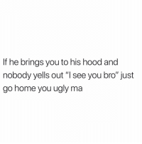 """Memes, Ugly, and Home: If he brings you to his hood and  nobody yells out """"I see you bro"""" just  go home you ugly ma Daily 📠"""