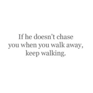 Chase, Net, and You: If he doesn't chase  you when you walk away,  keep walking https://iglovequotes.net/