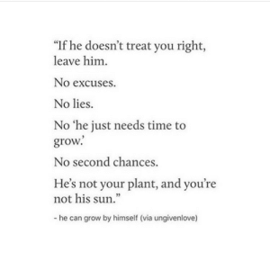 """no excuses: """"If he doesn't treat you right,  leave him  No excuses.  No lies.  No 'he just needs time to  grow.  No second chances  He's not your plant, and you're  not his sun""""  - he can grow by himself (via ungivenlove)"""