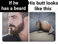 Beard: If he  has a beard|l  His butt looks  like this