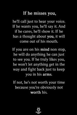 fight back: If he misses you,  he'll call just to hear your voice.  If he wants you, he'll say it. And  if he cares, he'll show it. If he  has a thought about you, it will  come out of his mouth.  If you are on his mind non stop,  he will do anything he can just  to see you. If he truly likes you,  he won't let anything get in the  way and fight back just to keep  you in his arms  If not, he's not worth your time  because you're obviously not  worth his.