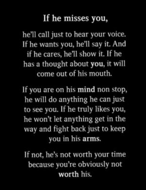 Wont Let: If he misses you,  he'll call just to hear your voice.  If he wants you, he'll say it. And  if he cares, he'll show it. If he  has a thought about you, it will  come out of his mouth.  If you are on his mind non stop,  he will do anything he can  to see you. If he truly likes you,  he won't let anything get in the  way and fight back just to keep  you in his arms.  just  If not, he's not worth your time  because you're obviously not  worth his.