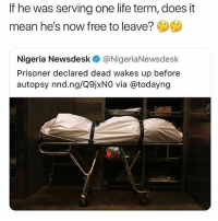 Life, Free, and Mean: If he was serving one life term, does it  mean he's now free to leave?  Nigeria Newsdesk @NigeriaNewsdesk  Prisoner declared dead wakes up before  autopsy nnd.ng/Q9jxN0 via @todayng 🤔🤔