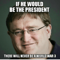 Gabe for the president: IF HE WOULD  BE THE PRESIDENT  THERE WILL NEVER BEA  WORLD WAR 3 Gabe for the president