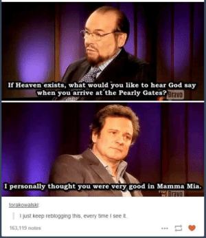 God, Heaven, and Good: If Heaven exists, what would you like to hear God say  when you arrive at the Pearly Gates?Brava  I personally thought you were very good in Mamma Mia.  TLL  ravo  torakowalski  I just keep reblogging this, every time I see it.  163,119 notes Mamma Mia.