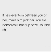 Memes, Shit, and Sassy: If he's ever torn between you or  her, make him pick her. You are  nobodies runner up prize. You the  shit This 🙌🏼❤️ Follow @sassy__bitch69 @sassy__bitch69 @sassy__bitch69 @sassy__bitch69