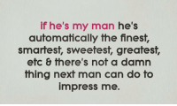 my man: if he's my man he's  automatically the finest,  smartest, sweetest, greatest,  efcfhere's nof a damn  thing nexf man can do fo  impress me