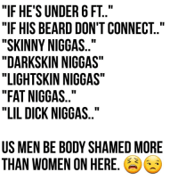 """We just suffer in silence tho.. 😔 This is not up for debate. 😩: """"IF HE'S UNDER 6 FT  """"IF HIS BEARD DON'T CONNECT  """"SKINNY NIGGAS  """"DARKSKIN NIGGAS  """"LIGHTSKIN NIGGAS  """"FAT NIGGAS  """"LIL DICK NIGGAS  US MEN BE BODY SHAMED MORE  THAN WOMEN ON HERE. We just suffer in silence tho.. 😔 This is not up for debate. 😩"""