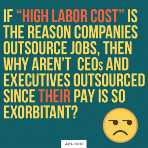 "Memes, Jobs, and Reason: IF ""HIGH LABOR COST"" IS  THE REASON COMPANIES  OUTSOURCE JOBS, THEN  WHY AREN'T CEOs AND  EXECUTIVES OUTSOURCED  SINCE THEIR PAY IS S  EXORBITANT?  AFL-CIO"