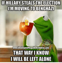 IF HILLARY STEALSTHEELECTION  IM MOVING TO BENGHAZI  Children  THAT WAY I KNOW  I WILL BE LEFT ALONE FWD: AMEN!!!