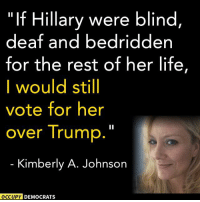 "This page is ridiculous.  C A N T. M A K E. T H I S. S H I T. U P.: ""If Hillary were blind  deaf and bedridden  for the rest of her life,  I would still  vote for her  over Trump  Kimberly A. Johnson  OCCUPY DEMOCRATS This page is ridiculous.  C A N T. M A K E. T H I S. S H I T. U P."