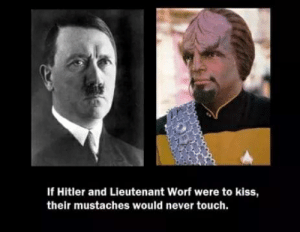 Hitler, Kiss, and Never: If Hitler and Lieutenant Worf were to kiss,  their mustaches would never touch.