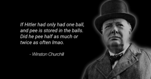 Phoneas and Frob (i.redd.it): If Hitler had only had one ball,  and pee is stored in the balls.  Did he pee half as much or  twice as often Imao.  - Winston Churchill Phoneas and Frob (i.redd.it)