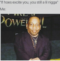 """Excits: """"If hoes excite you, you still a lil nigga""""  Me"""