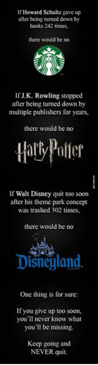 Sometimes, patience is all you need! http://9gag.com/gag/a4dnKmm?ref=fbp: If Howard Schultz gave up  after being tumed down by  banks 242 times,  there would be no  If J.K. Rowling stopped  after being turned down by  multiple publishers for years,  there would be no  If Walt Disney quit too soon  after his theme park concept  was trashed 302 times,  there would be no  Disneyland.  One thing is for sure:  If you give up too soon,  you'll never know what  you'll be missing.  Keep going and  NEVER quit. Sometimes, patience is all you need! http://9gag.com/gag/a4dnKmm?ref=fbp