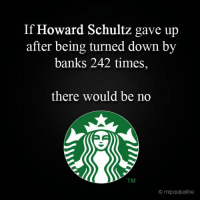 Imagine..: If Howard Schultz gave up  after being turned down by  banks 242 times  there would be no  mrpauliustine Imagine..