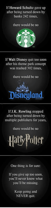 <p>Bottom Line, Don't Give Up.</p>: If Howard Schultz gave up  after being turned down by  banks 242 times,  there would be no  TM  If Walt Disney quit too soon  after his theme park concept  was trashed 302 times,  there would be no  Disnegland  RESORT  If J.K. Rowling stopped  after being turned down by  multiple publishers for years,  there would be no  Haly Poler  One thing is for sure:  If you give up too soon,  you'll never know what  you'll be missing.  Keep going and  NEVER quit. <p>Bottom Line, Don't Give Up.</p>