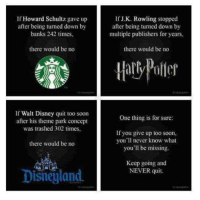 howard schultz: If Howard Schultz gave up  after being turned down by  banks 242 times,  there would be no  If Walt Disney quit too soon  after his theme park concept  was trashed 302 times.  there would be no  Disneyland  If J K. Rowling stopped  after being turned down by  multiple publishers for years.  there would be no  One thing is for sure:  If you give up too soon,  you'll never know what  you'll be missing.  Keep going and  NEVER quit.