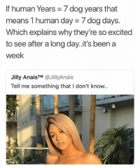 Memes, Been, and 🤖: If human Years 7 dog years that  means 1 human day = / dog days  Which explains why they're so excited  to see after a long day.it's been a  week  Jilly Anais™ @JillyAna.s  Tell me something that I don't know.. 🦆‼️🔥