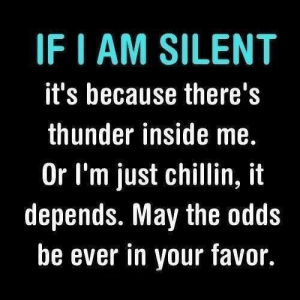 Introvert, Tumblr, and Blog: IF I AM SILENT  it's because there'!s  thunder inside me.  Or I'm just chillin, it  depends. May the odds  be ever in your favor. introvertproblems:  JOIN THE INTROVERT NATION MOVEMENTThere's no in between