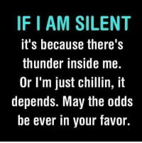 #jussayin: IF I AM SILENT  it's because there's  thunder inside me.  Or I'm just chillin, it  depends. May the odds  be ever in your favor.  tdr  ido  Ne ne n,-, a  OV  0  Lhei  li ef  elhr  Itdit  tdh  illu  Seilyo  Sit  ntay  Mai.  SMI  I.I  aru  ce.l .  sr  de  bn  SLIn_  Fitoeb  -t' h r e e  pe #jussayin