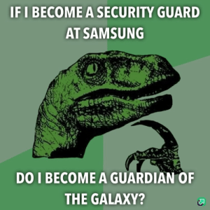 .: IF I BECOME A SECURITY GUARD  AT SAMSUNG  DO I BECOME A GUARDIAN OF  THE GALAXY? .