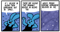 Aliens, Space, and Means: IF I BELIEVE IN  ALIENS THEN  THERE ARE ALIENSWHICH MEANS  THAT PROBABLY  BELIEVE IN ALIENSBELIEVES IN ME.  SOMEONE, SOMEWHERE  SOMEWHERE OUT  IN SPACE.  TOO.  셔  m u <p>Someone out there</p>