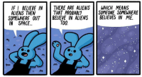 """Aliens, Space, and Via: IF I BELIEVE IN  ALIENS THEN  THERE ARE ALIENSWHICH MEANS  THAT PROBABLY  BELIEVE IN ALIENSBELIEVES IN ME.  SOMEONE, SOMEWHERE  SOMEWHERE OUT  IN SPACE.  TOO.  m i <p>Someone believes! via /r/wholesomememes <a href=""""https://ift.tt/2rrLR2w"""">https://ift.tt/2rrLR2w</a></p>"""