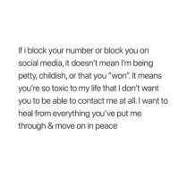 """Life, Petty, and Social Media: If i block your number or block you on  social media, it doesn't mean I'm being  petty, childish, or that you """"won"""". It means  you're so toxic to my life that I don't want  you to be able to contact me at all. I want to  heal from everything you've put me  through & move on in peace"""