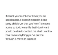 """Life, Petty, and Social Media: If i block your number or block you on  social media, it doesn't mean I'm being  petty, childish, or that you """"won"""". It means  you're so toxic to my life that I don't want  you to be able to contact me at all. want to  heal from everything you've put me  through & move on in peace"""