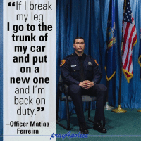 """This man right here is Matias Ferreira. He recently became our country's first double-amputee police officer. Officer Ferreira is a United State Marine Corps Veteran that lost both legs to an IED explosion in Afghanistan in 2011. Officer Ferreira graduated the police academy and is now serving as a full time police officer in Suffolk County, New York. God Bless the brave hero! pray4police p4p supportthepolice police cop hero thinblueline lawenforcement America policelivesmatter supportourtroops BlueLivesMatter sheepdogs police thankacop safetyday thankacop hugACop SupportLawEnforcement: If I break  my leg  I go to the  trunk of  my car  and put  On a  new one  and I'm  back on  duty.""""  Officer Matias  Ferreira This man right here is Matias Ferreira. He recently became our country's first double-amputee police officer. Officer Ferreira is a United State Marine Corps Veteran that lost both legs to an IED explosion in Afghanistan in 2011. Officer Ferreira graduated the police academy and is now serving as a full time police officer in Suffolk County, New York. God Bless the brave hero! pray4police p4p supportthepolice police cop hero thinblueline lawenforcement America policelivesmatter supportourtroops BlueLivesMatter sheepdogs police thankacop safetyday thankacop hugACop SupportLawEnforcement"""